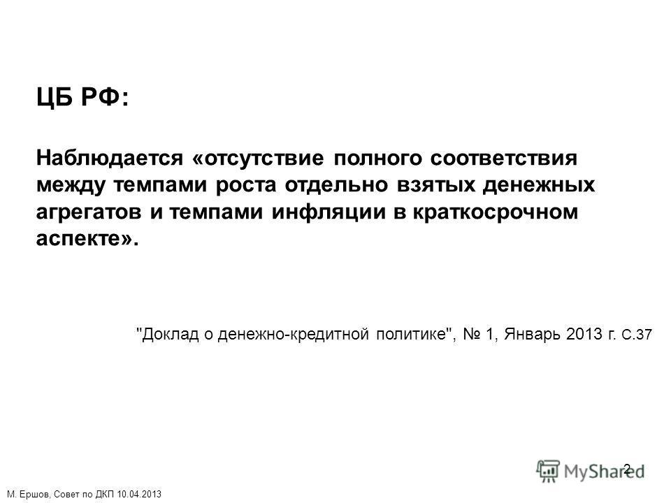 2 ЦБ РФ: Наблюдается «отсутствие полного соответствия между темпами роста отдельно взятых денежных агрегатов и темпами инфляции в краткосрочном аспекте». Доклад о денежно-кредитной политике, 1, Январь 2013 г. C.37 М. Ершов, Совет по ДКП 10.04.2013