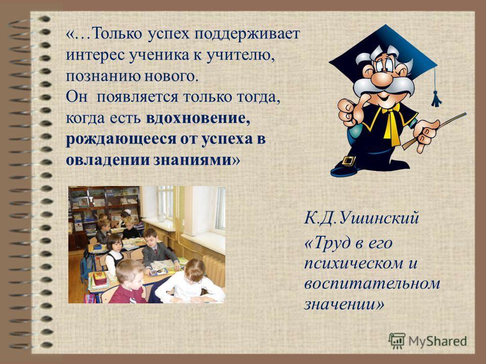 «…Только успех поддерживает интерес ученика к учителю, познанию нового. Он появляется только тогда, когда есть вдохновение, рождающееся от успеха в овладении знаниями» К.Д.Ушинский «Труд в его психическом и воспитательном значении»