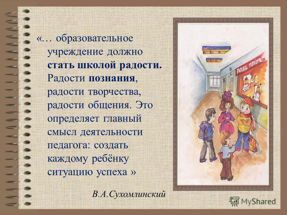 «… образовательное учреждение должно стать школой радости. Радости познания, радости творчества, радости общения. Это определяет главный смысл деятельности педагога: создать каждому ребёнку ситуацию успеха » В.А.Сухомлинский