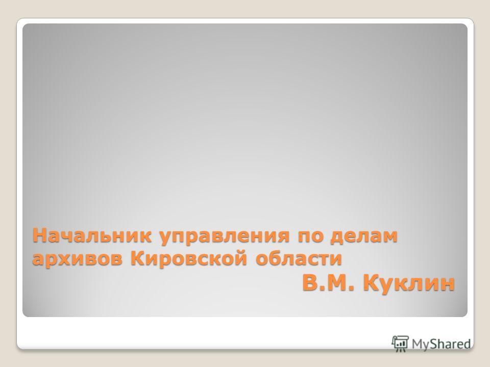 Начальник управления по делам архивов Кировской области В.М. Куклин