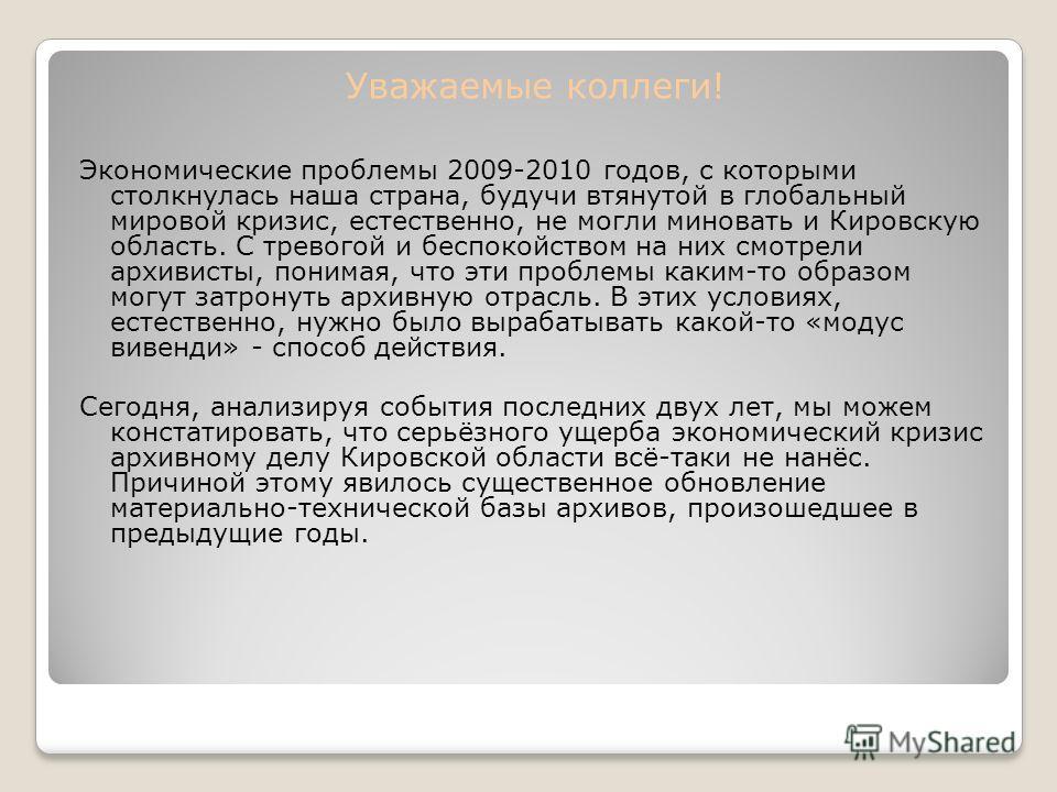 Уважаемые коллеги! Экономические проблемы 2009-2010 годов, с которыми столкнулась наша страна, будучи втянутой в глобальный мировой кризис, естественно, не могли миновать и Кировскую область. С тревогой и беспокойством на них смотрели архивисты, пони