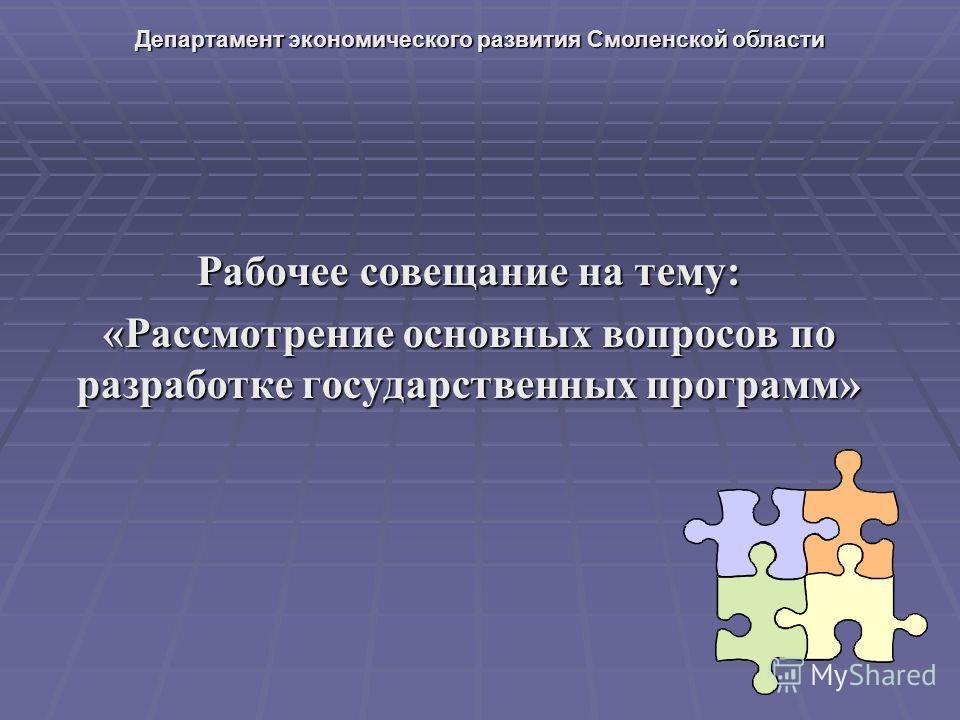 Рабочее совещание на тему: «Рассмотрение основных вопросов по разработке государственных программ» Департамент экономического развития Смоленской области