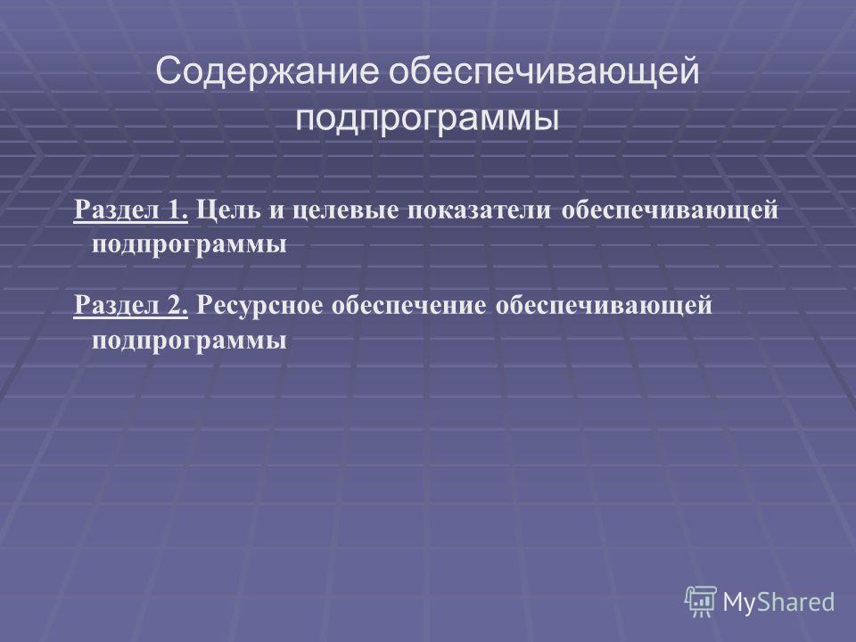 Содержание обеспечивающей подпрограммы Раздел 1. Цель и целевые показатели обеспечивающей подпрограммы Раздел 2. Ресурсное обеспечение обеспечивающей подпрограммы
