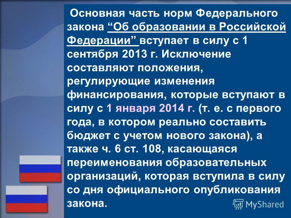 Основная часть норм Федерального закона Об образовании в Российской Федерации вступает в силу с 1 сентября 2013 г. Исключение составляют положения, регулирующие изменения финансирования, которые вступают в силу с 1 января 2014 г. (т. е. с первого год