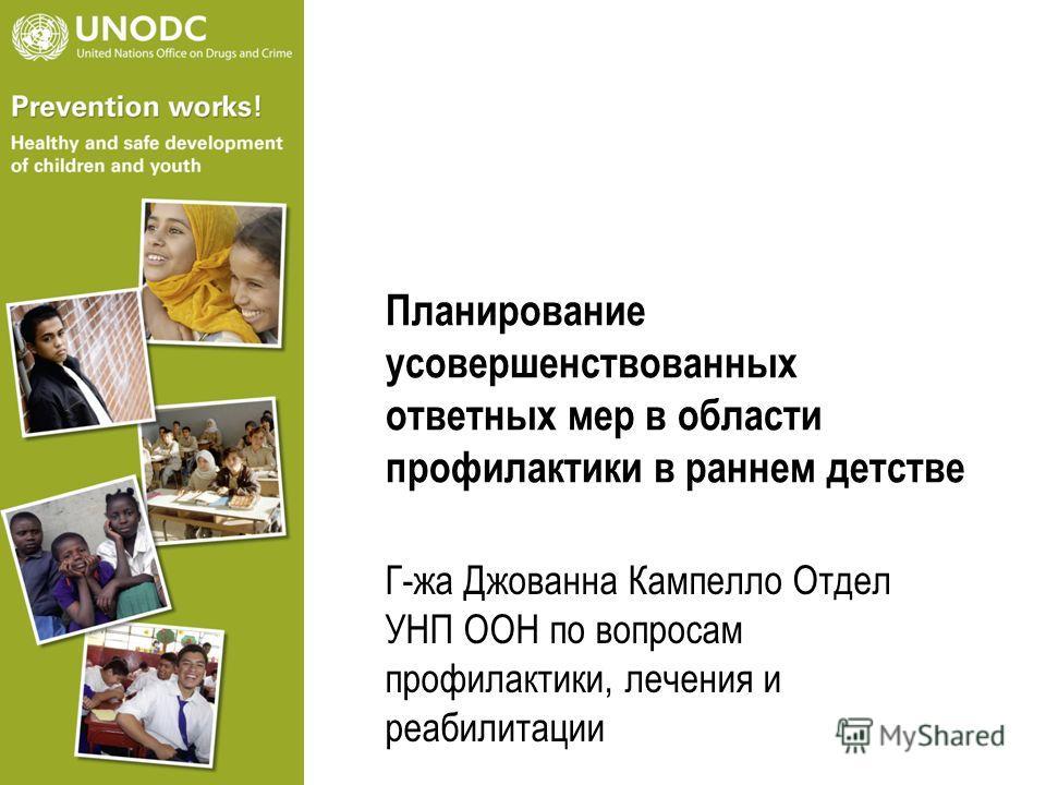 Планирование усовершенствованных ответных мер в области профилактики в раннем детстве Г-жа Джованна Кампелло Отдел УНП ООН по вопросам профилактики, лечения и реабилитации