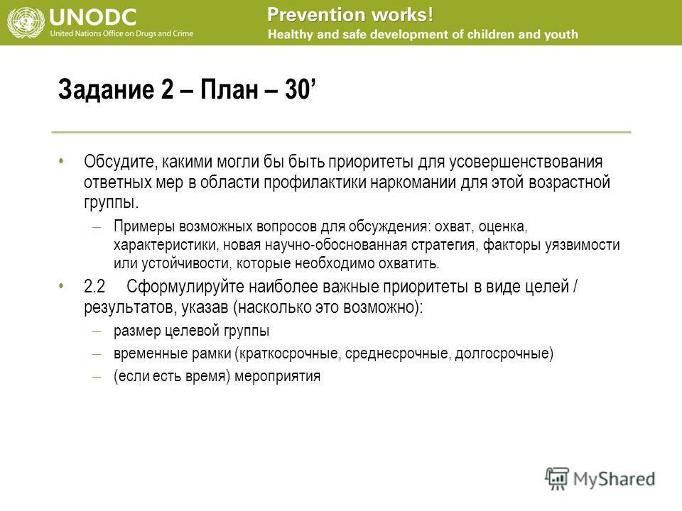 Задание 2 – План – 30 Обсудите, какими могли бы быть приоритеты для усовершенствования ответных мер в области профилактики наркомании для этой возрастной группы. – Примеры возможных вопросов для обсуждения: охват, оценка, характеристики, новая научно