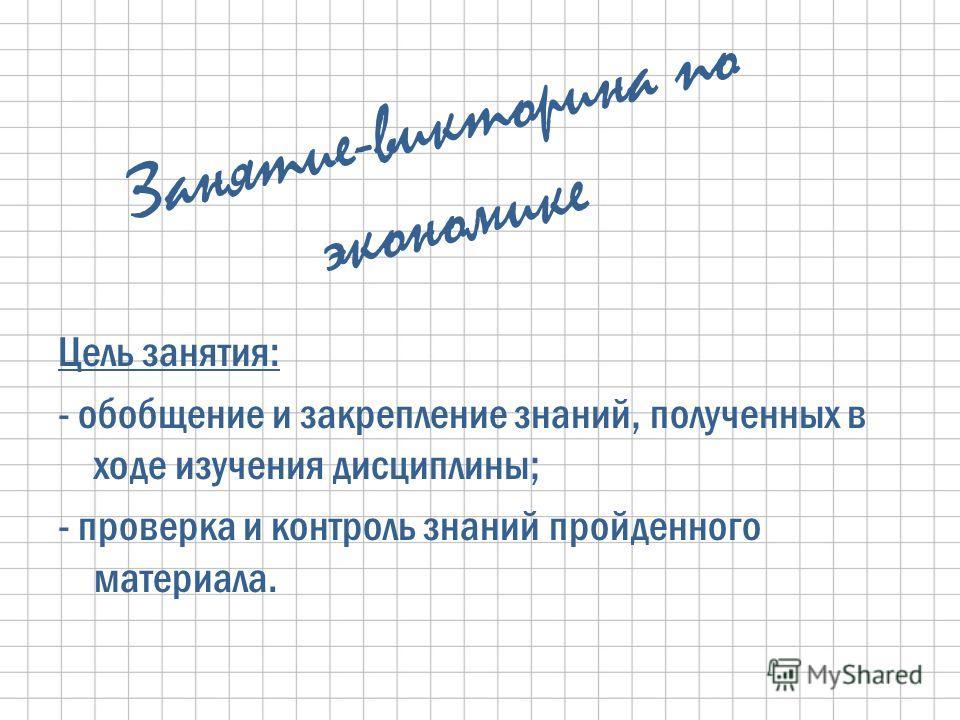 Занятие-викторина по экономике Цель занятия: - обобщение и закрепление знаний, полученных в ходе изучения дисциплины; - проверка и контроль знаний пройденного материала.