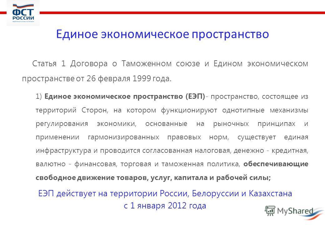 Единое экономическое пространство Статья 1 Договора о Таможенном союзе и Едином экономическом пространстве от 26 февраля 1999 года. 1) Единое экономическое пространство (ЕЭП)- пространство, состоящее из территорий Сторон, на котором функционируют одн
