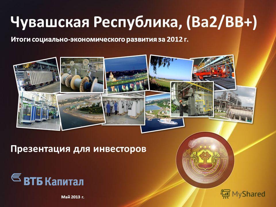 Чувашская Республика, (Ba2/BB+) Итоги социально-экономического развития за 2012 г. Май 2013 г. Презентация для инвесторов
