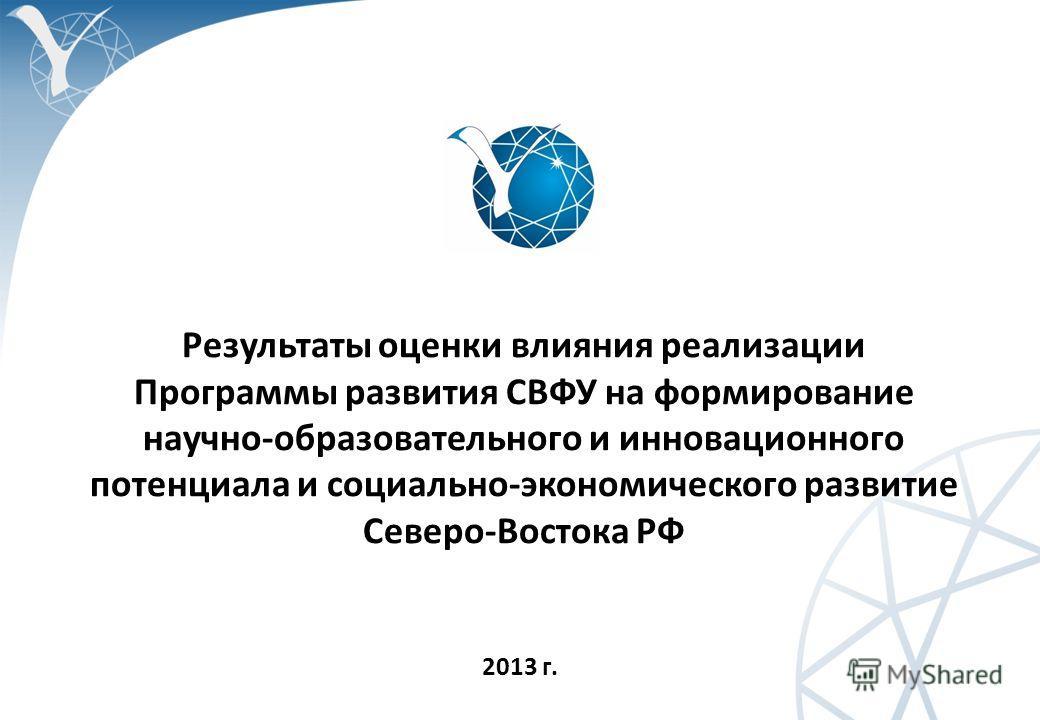 Результаты оценки влияния реализации Программы развития СВФУ на формирование научно-образовательного и инновационного потенциала и социально-экономического развитие Северо-Востока РФ 2013 г.