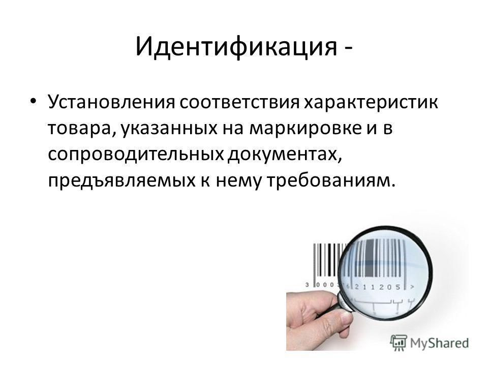 Идентификация - Установления соответствия характеристик товара, указанных на маркировке и в сопроводительных документах, предъявляемых к нему требованиям.