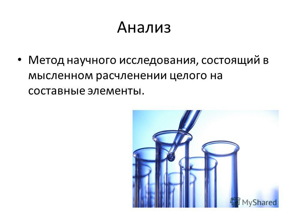 Анализ Метод научного исследования, состоящий в мысленном расчленении целого на составные элементы.