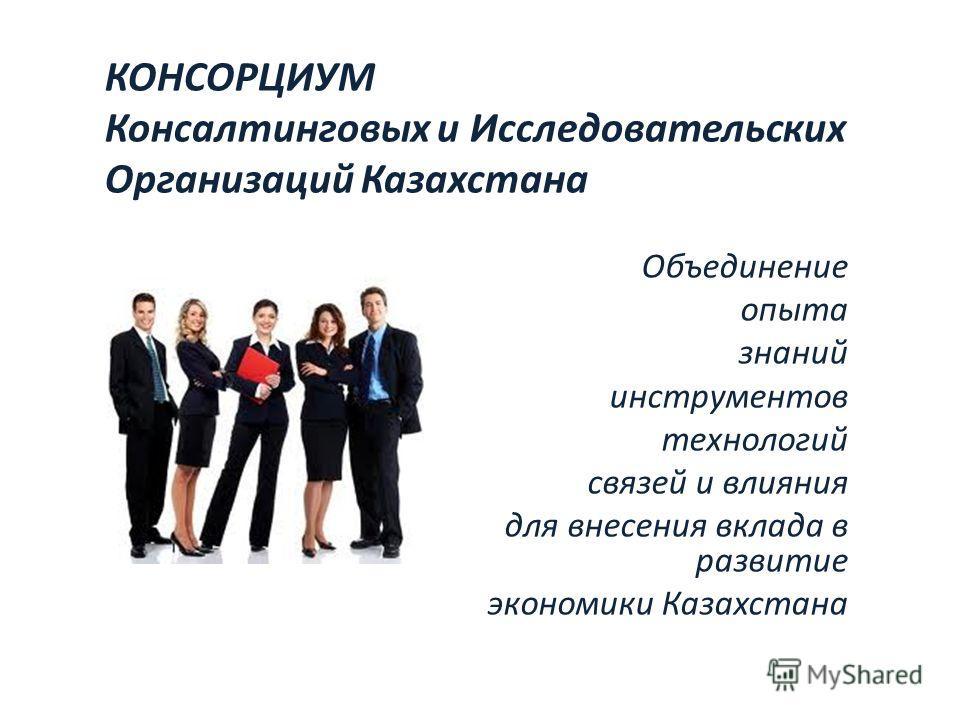 КОНСОРЦИУМ Консалтинговых и Исследовательских Организаций Казахстана Объединение опыта знаний инструментов технологий связей и влияния для внесения вклада в развитие экономики Казахстана