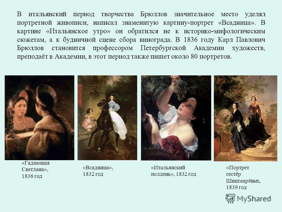 В итальянский период творчества Брюллов значительное место уделял портретной живописи, написал знаменитую картину-портрет «Всадница». В картине «Итальянское утро» он обратился не к историко-мифологическим сюжетам, а к будничной сцене сбора винограда.