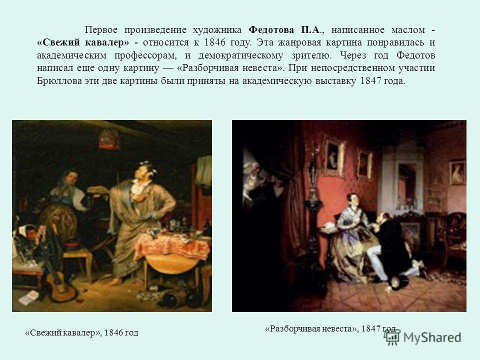 «Свежий кавалер», 1846 год «Разборчивая невеста», 1847 год Первое произведение художника Федотова П.А., написанное маслом - «Свежий кавалер» - относится к 1846 году. Эта жанровая картина понравилась и академическим профессорам, и демократическому зри