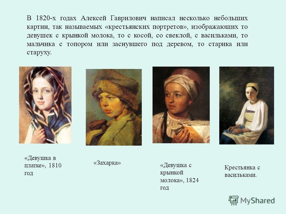 В 1820-х годах Алексей Гаврилович написал несколько небольших картин, так называемых «крестьянских портретов», изображающих то девушек с крынкой молока, то с косой, со свеклой, с васильками, то мальчика с топором или заснувшего под деревом, то старик