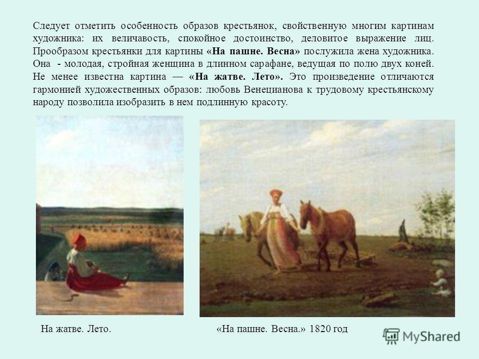 «На пашне. Весна.» 1820 год На жатве. Лето. Следует отметить особенность образов крестьянок, свойственную многим картинам художника: их величавость, спокойное достоинство, деловитое выражение лиц. Прообразом крестьянки для картины «На пашне. Весна» п