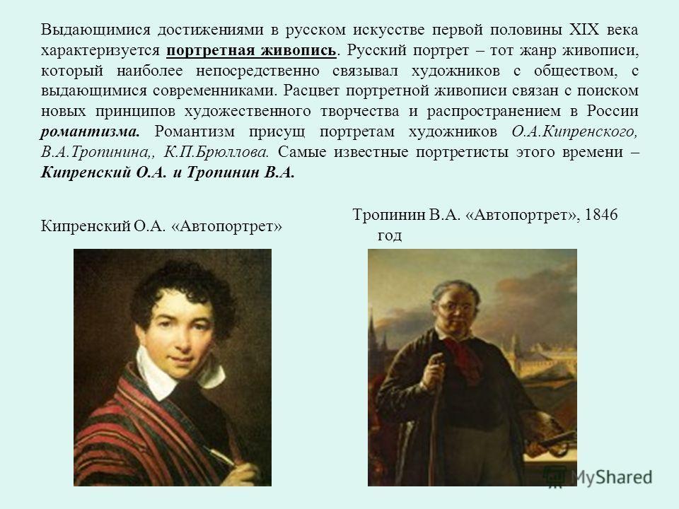 Выдающимися достижениями в русском искусстве первой половины XIX века характеризуется портретная живопись. Русский портрет – тот жанр живописи, который наиболее непосредственно связывал художников с обществом, с выдающимися современниками. Расцвет по
