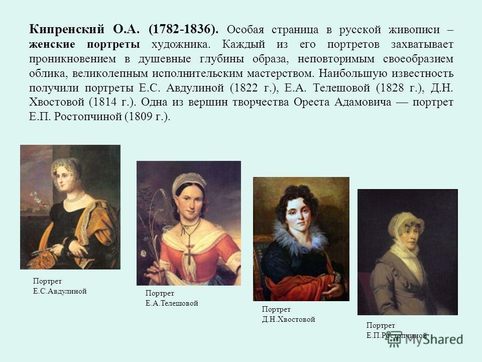 Кипренский О.А. (1782-1836). Особая страница в русской живописи – женские портреты художника. Каждый из его портретов захватывает проникновением в душевные глубины образа, неповторимым своеобразием облика, великолепным исполнительским мастерством. На