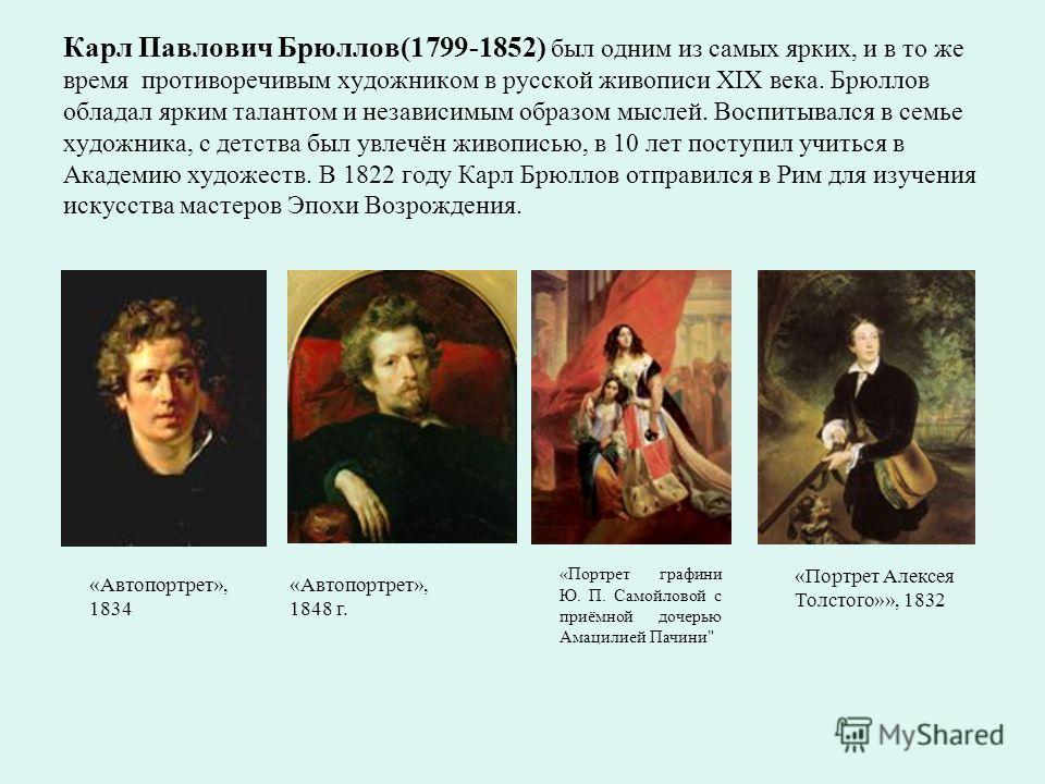 Карл Павлович Брюллов(1799-1852) был одним из самых ярких, и в то же время противоречивым художником в русской живописи XIX века. Брюллов обладал ярким талантом и независимым образом мыслей. Воспитывался в семье художника, с детства был увлечён живоп