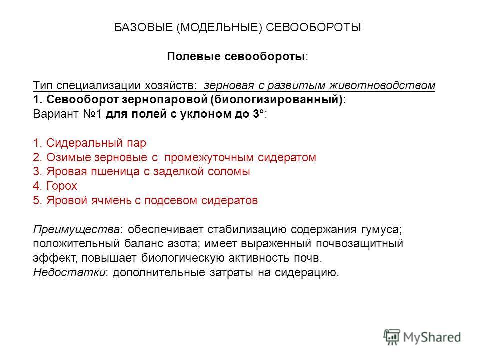 БАЗОВЫЕ (МОДЕЛЬНЫЕ) СЕВООБОРОТЫ Полевые севообороты: Тип специализации хозяйств: зерновая с развитым животноводством 1. Севооборот зернопаровой (биологизированный): Вариант 1 для полей с уклоном до 3°: 1. Сидеральный пар 2. Озимые зерновые с промежут