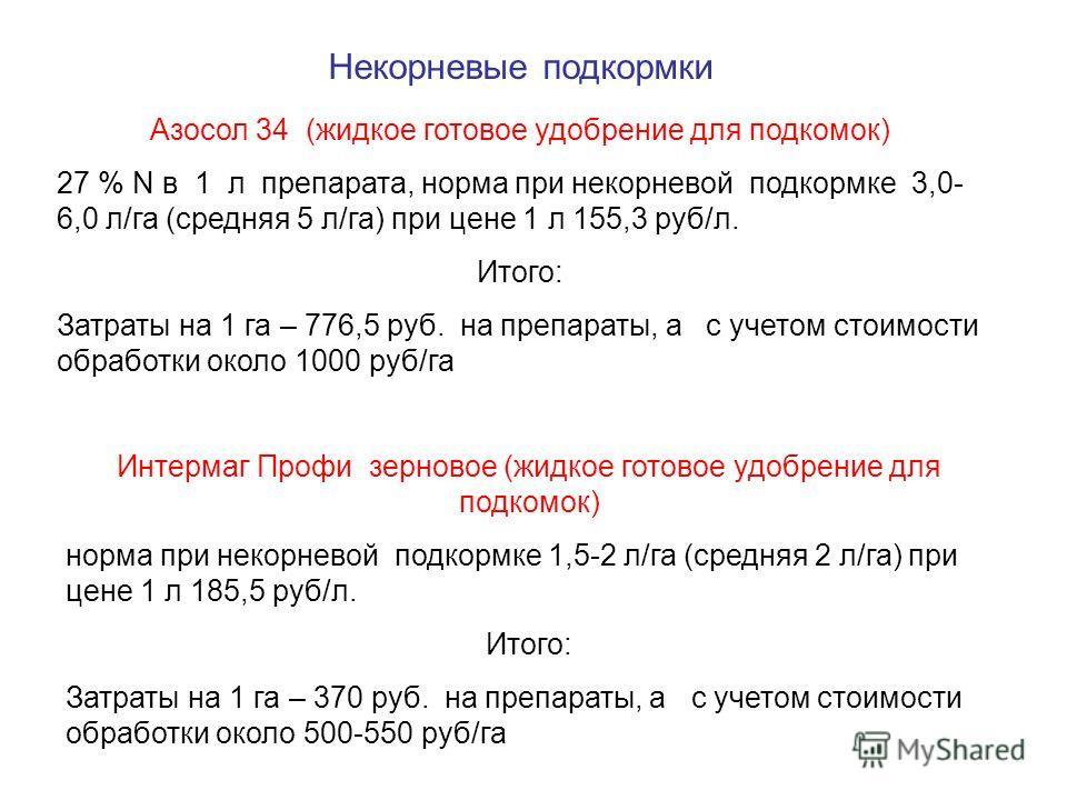 Некорневые подкормки Азосол 34 (жидкое готовое удобрение для подкомок) 27 % N в 1 л препарата, норма при некорневой подкормке 3,0- 6,0 л/га (средняя 5 л/га) при цене 1 л 155,3 руб/л. Итого: Затраты на 1 га – 776,5 руб. на препараты, а с учетом стоимо