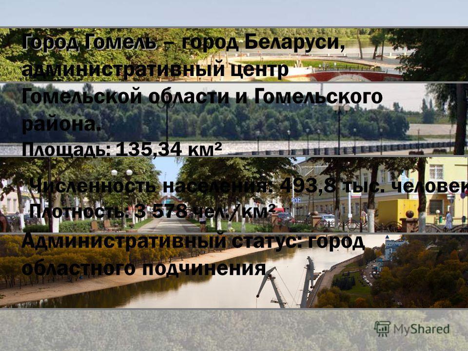 Город Гомель Город Гомель – город Беларуси, административный центр Гомельской области и Гомельского района. Площадь: 135,34 км² Численность населения: 493,8 тыс. человек. Плотность: 3 578 чел./км² Административный статус: город областного подчинения.