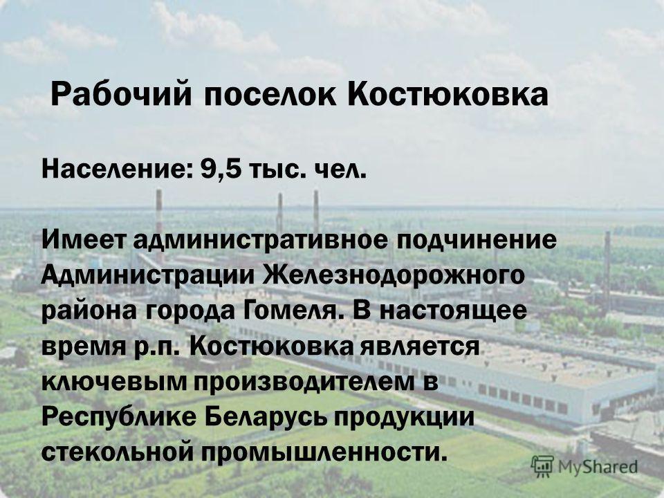 Рабочий поселок Костюковка Население: 9,5 тыс. чел. Имеет административное подчинение Администрации Железнодорожного района города Гомеля. В настоящее время р.п. Костюковка является ключевым производителем в Республике Беларусь продукции стекольной п