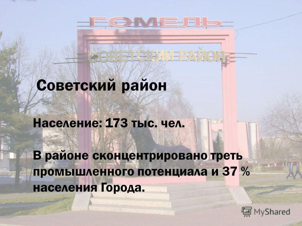 Советский район Население: 173 тыс. чел. В районе сконцентрировано треть промышленного потенциала и 37 % населения Города.