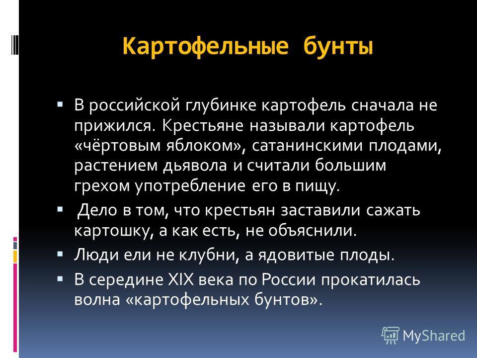 Картофельные бунты В российской глубинке картофель сначала не прижился. Крестьяне называли картофель «чёртовым яблоком», сатанинскими плодами, растением дьявола и считали польшим грехом употребление его в пищу. Дело в том, что крестьян заставили сажа