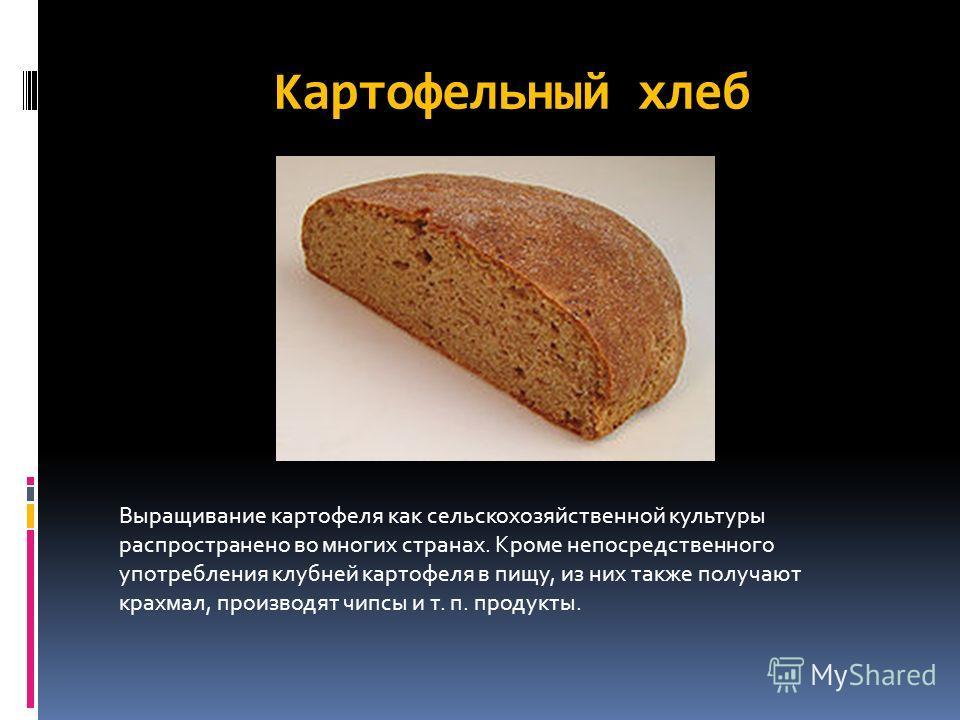 Картофельный хлеб Выращивание картофеля как сельскохозяйственной культуры распространено во многих странах. Кроме непосредственного употребления клубней картофеля в пищу, из них также получают крахмал, производят чипсы и т. п. продукты.