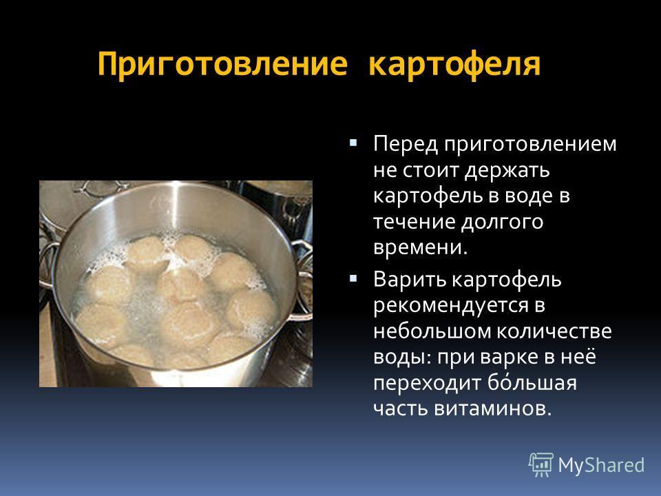 Приготовление картофеля Перед приготовлением не стоит держать картофель в воде в течение долгого времени. Варить картофель рекомендуется в непольшом количестве воды: при варке в неё переходит по́льшая часть витаминов.