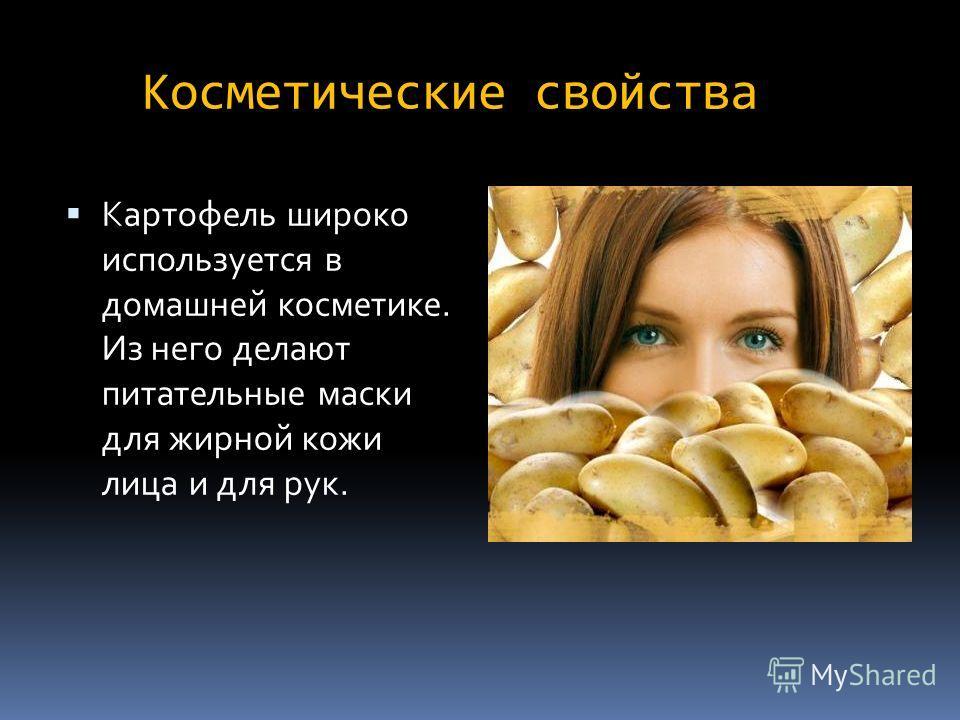 Косметические свойства Картофель широко используется в домашней косметике. Из него делают питательные маски для жирной кожи лица и для рук.