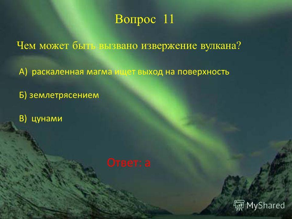 Вопрос 11 Чем может быть вызвано извержение вулкана? А) раскаленная магма ищет выход на поверхность Б) землетрясением В) цунами Ответ: а