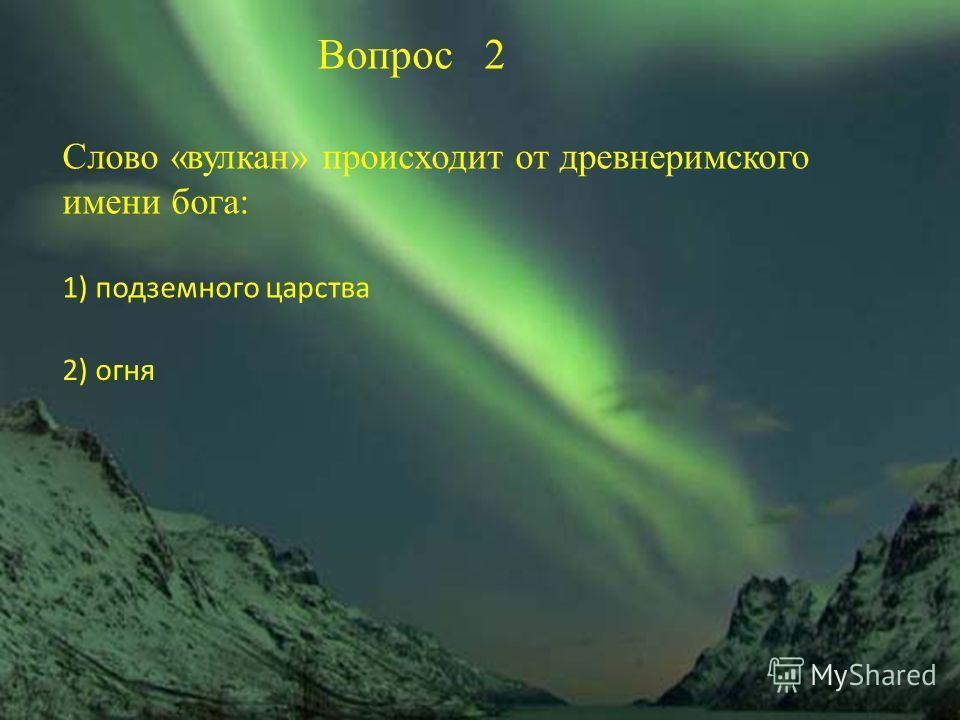 Вопрос 2 Слово «вулкан» происходит от древнеримского имени бога: 1) подземного царства 2) огня