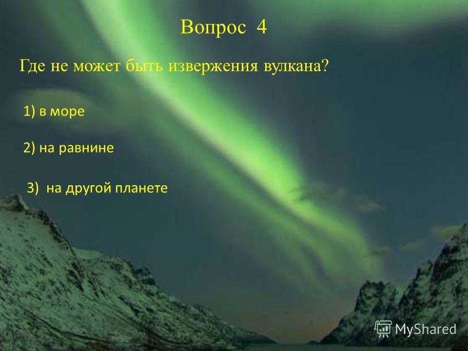 Вопрос 4 Где не может быть извержения вулкана? 1) в море 2) на равнине 3) на другой планете