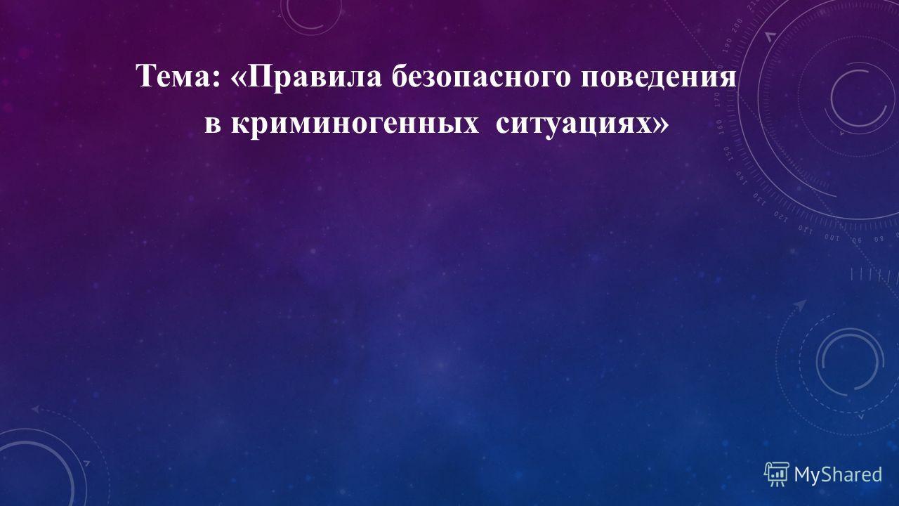 Тема: «Правила безопасного поведения в криминогенных ситуациях»