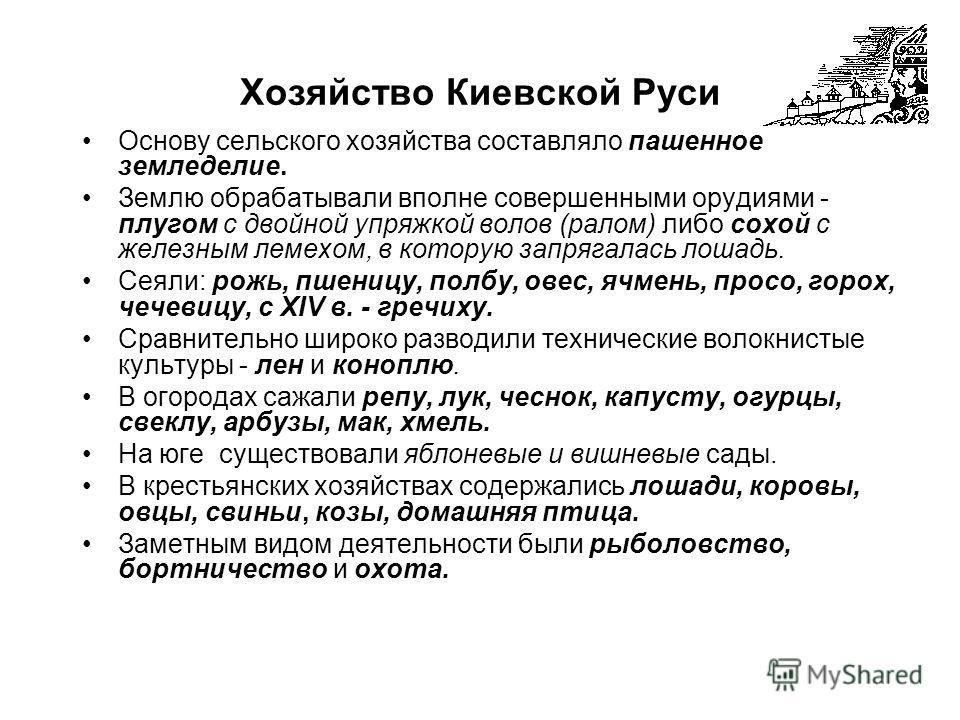 Хозяйство Киевской Руси Основу сельского хозяйства составляло пашенное земледелие. Землю обрабатывали вполне совершенными орудиями - плугом с двойной упряжкой волов (ралом) либо сохой с железным лемехом, в которую запрягалась лошадь. Сеяли: рожь, пше