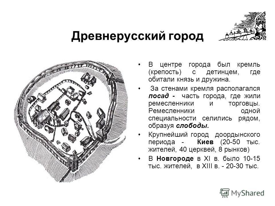 Древнерусский город В центре города был кремль (крепость) с детинцем, где обитали князь и дружина. За стенами кремля располагался посад - часть города, где жили ремесленники и торговцы. Ремесленники одной специальности селились рядом, образуя слободы