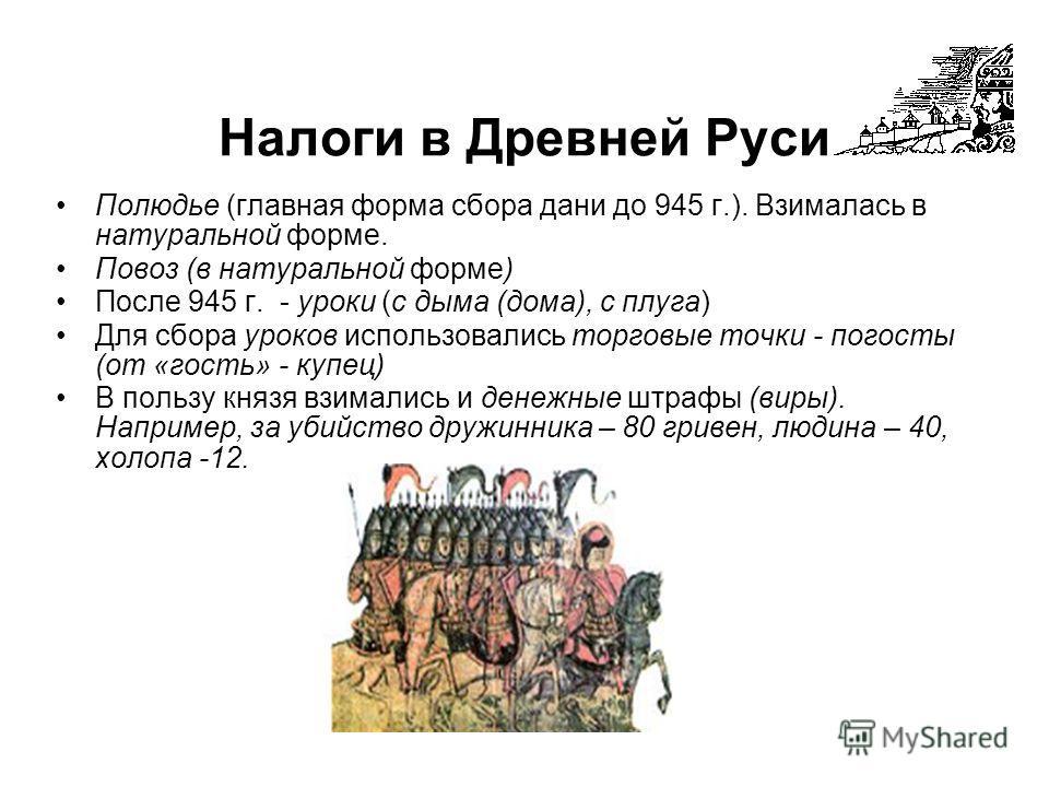 Налоги в Древней Руси Полюдье (главная форма сбора дани до 945 г.). Взималась в натуральной форме. Повоз (в натуральной форме) После 945 г. - уроки (с дыма (дома), с плуга) Для сбора уроков использовались торговые точки - погосты (от «гость» - купец)