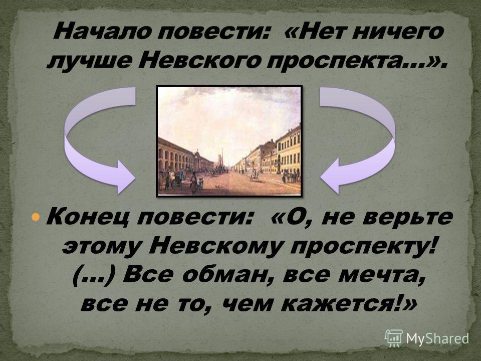 Конец повести: «О, не верьте этому Невскому проспекту! (…) Все обман, все мечта, все не то, чем кажется!»
