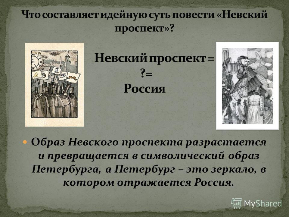 Образ Невского проспекта разрастается и превращается в символический образ Петербурга, а Петербург – это зеркало, в котором отражается Россия.