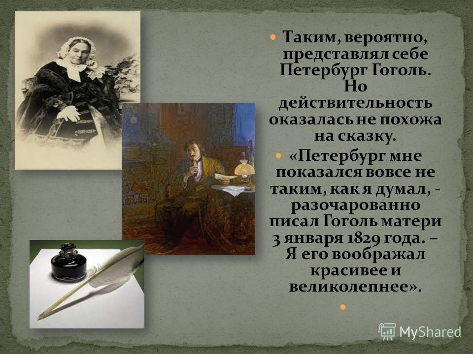 Таким, вероятно, представлял себе Петербург Гоголь. Но действительность оказалась не похожа на сказку. «Петербург мне показался вовсе не таким, как я думал, - разочарованно писал Гоголь матери 3 января 1829 года. – Я его воображал красивее и великоле