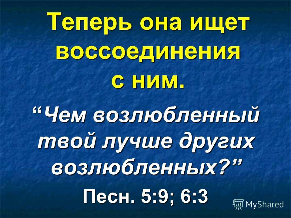 Теперь она ищет воссоединения с ним. Чем возлюбленный твой лучше других возлюбленных?Чем возлюбленный твой лучше других возлюбленных? Песн. 5:9; 6:3