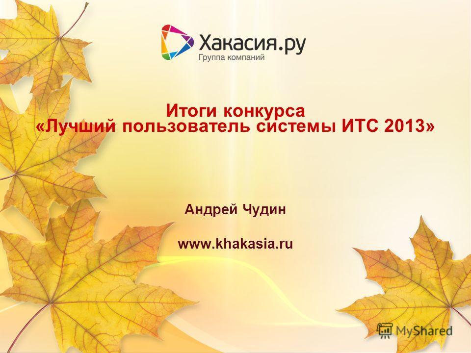 Итоги конкурса «Лучший пользователь системы ИТС 2013» Андрей Чудин www.khakasia.ru