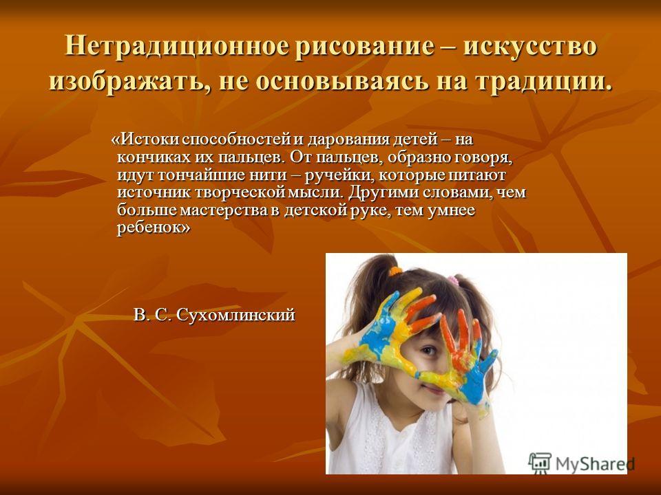 Нетрадиционное рисование – искусство изображать, не основываясь на традиции. «Истоки способностей и дарования детей – на кончиках их пальцев. От пальцев, образно говоря, идут тончайшие нити – ручейки, которые питают источник творческой мысли. Другими