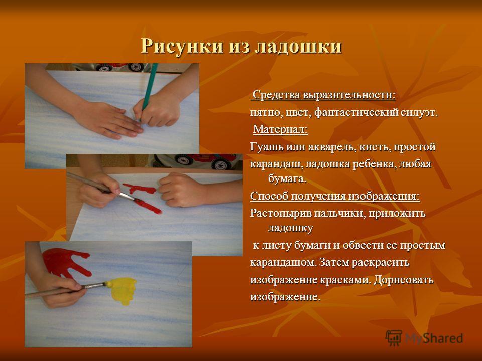 Рисунки из ладошки Средства выразительности: Средства выразительности: пятно, цвет, фантастический силуэт. Материал: Материал: Гуашь или акварель, кисть, простой карандаш, ладошка ребенка, любая бумага. Способ получения изображения: Растопырив пальчи