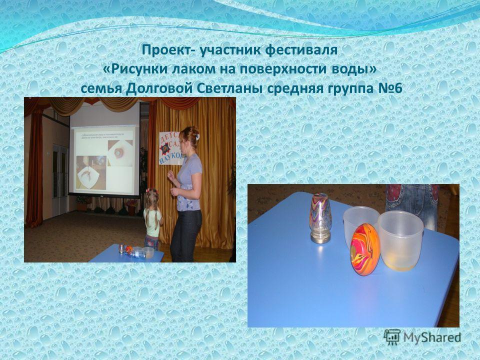 Проект- участник фестиваля «Рисунки лаком на поверхности воды» семья Долговой Светланы средняя группа 6