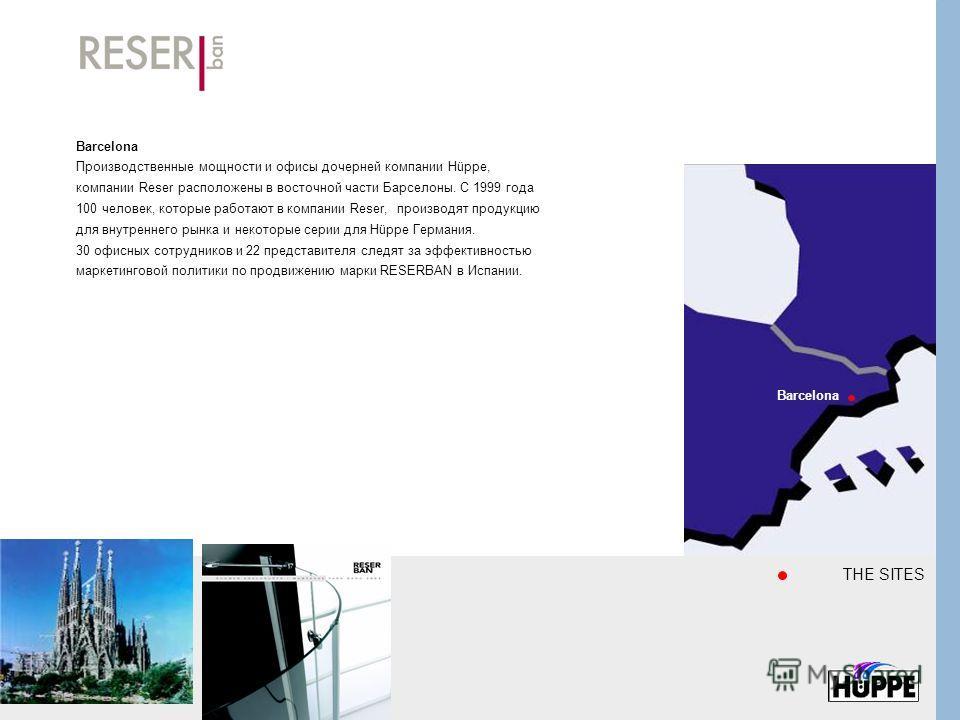 Barcelona Производственные мощности и офисы дочерней компании Hüppe, компании Reser расположены в восточной части Барселоны. С 1999 года 100 человек, которые работают в компании Reser, производят продукцию для внутреннего рынка и некоторые серии для