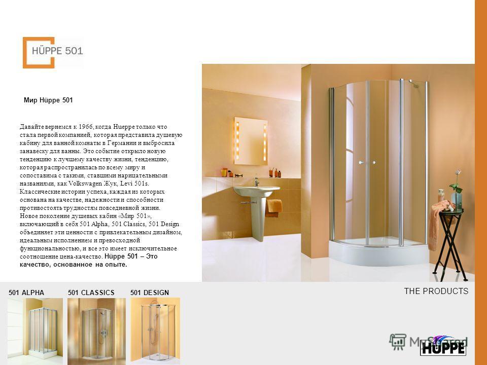 Мир Hüppe 501 Давайте вернемся к 1966, когда Hueppe только что стала первой компанией, которая представила душевую кабину для ванной комнаты в Германии и выбросила занавеску для ванны. Это событие открыло новую тенденцию к лучшему качеству жизни, тен